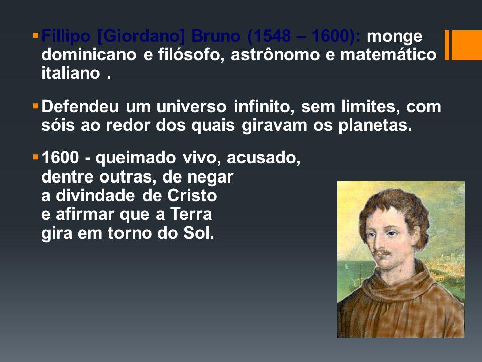 Fillipo [Giordano] Bruno (1548 – 1600): monge dominicano e filósofo, astrônomo e matemático italiano .